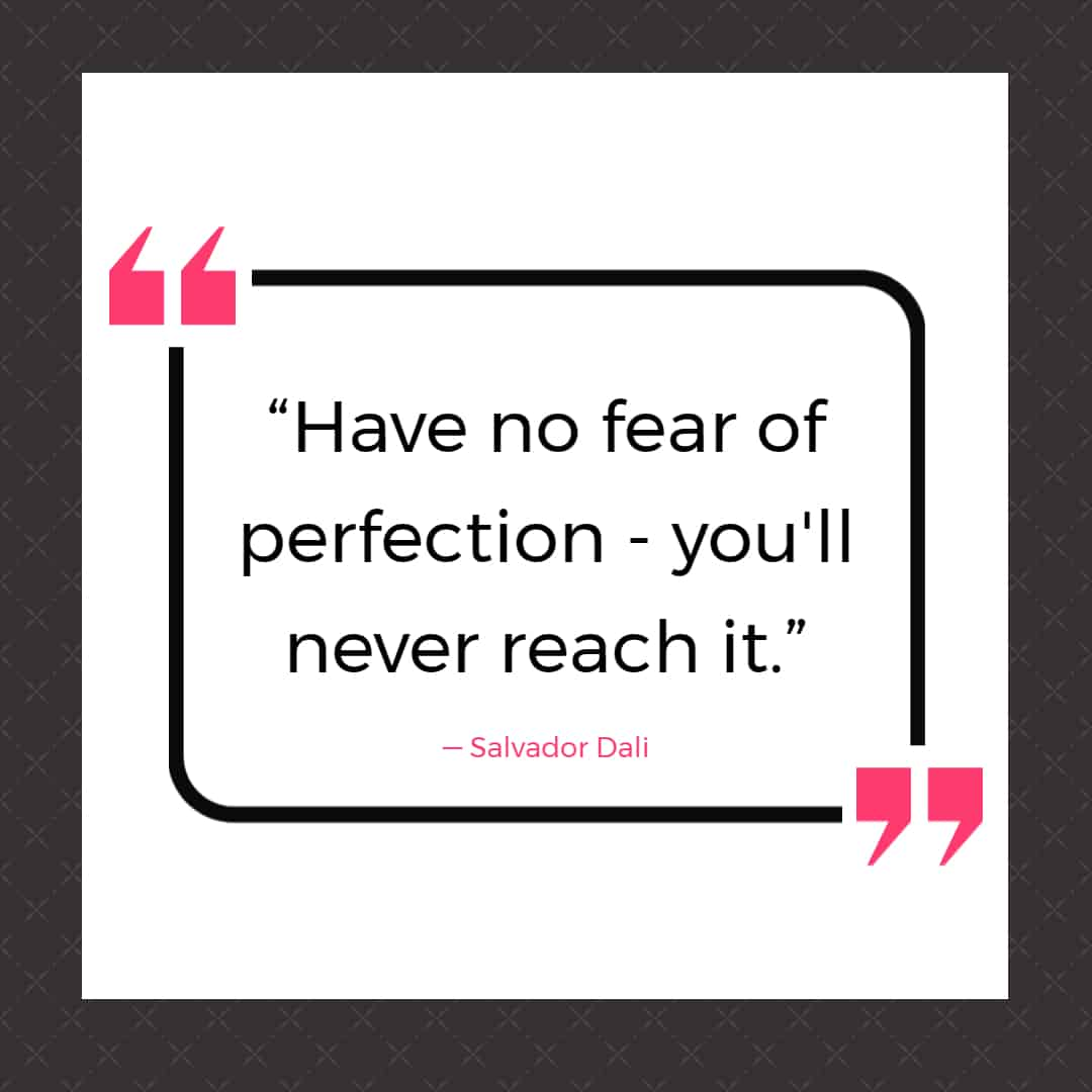 """""""Have no fear of perfection - you'll never reach it."""" ― Salvador Dali"""