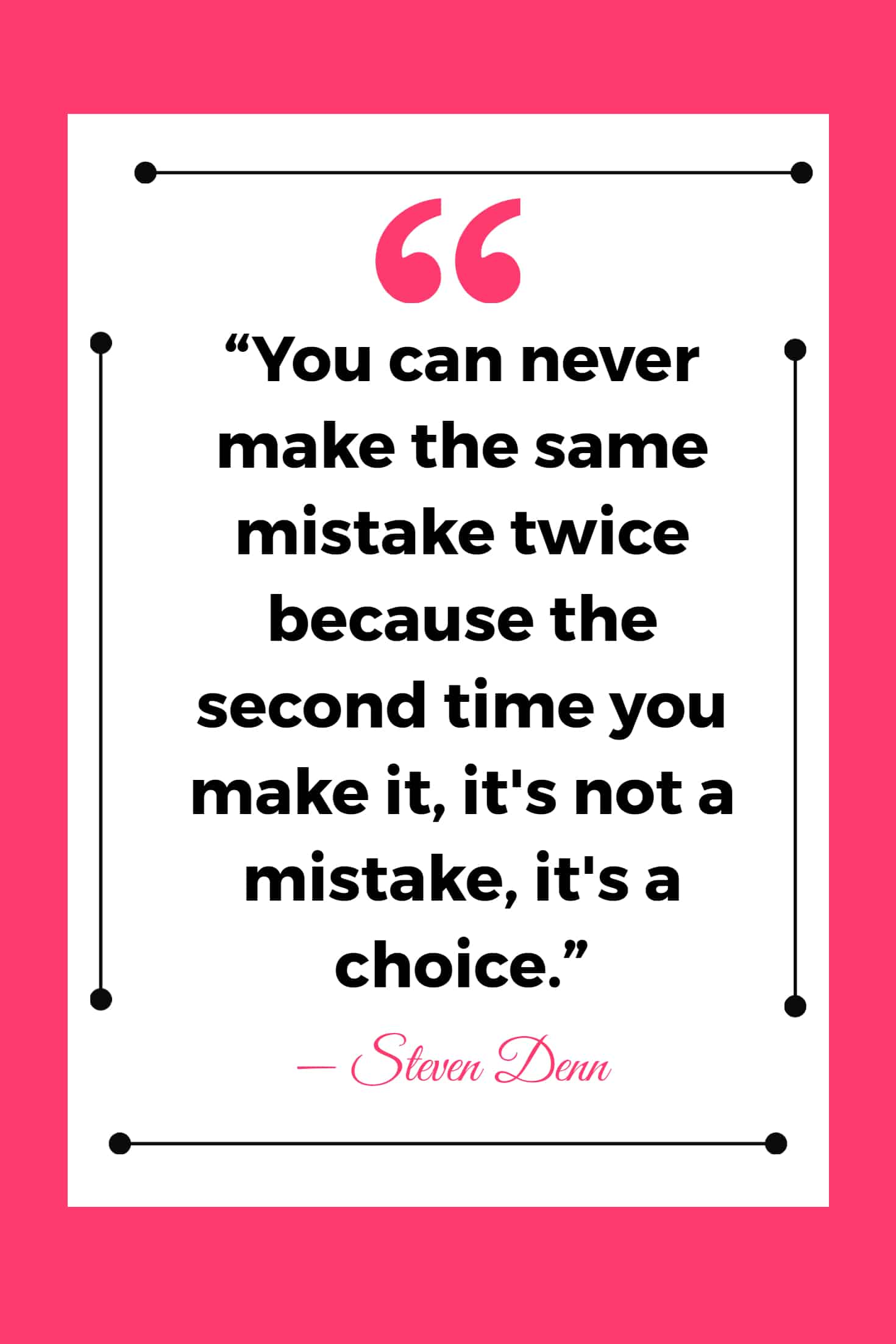 """""""You can never make the same mistake twice because the second time you make it, it's not a mistake, it's a choice."""" ― Steven Denn"""