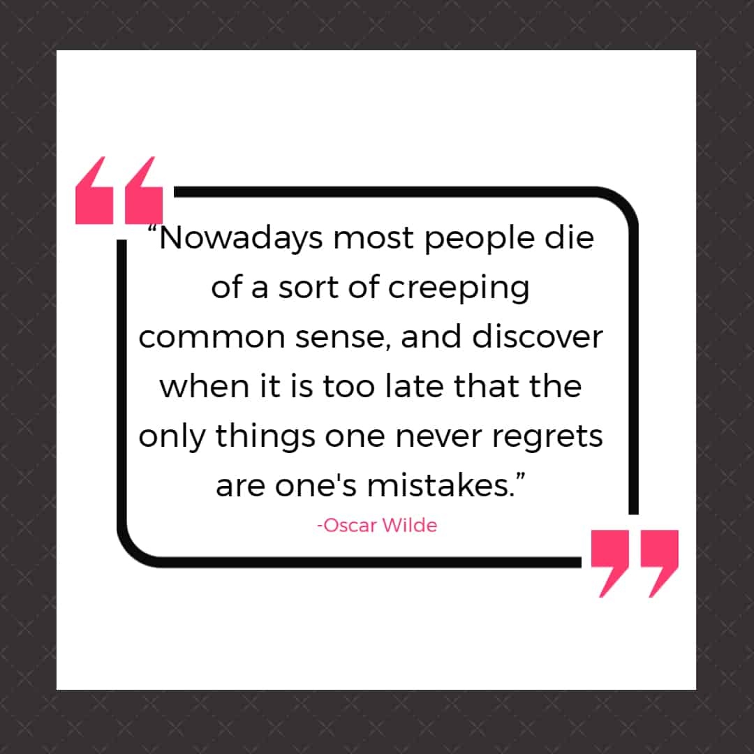 """""""Nowadays most people die of a sort of creeping common sense, and discover when it is too late that the only things one never regrets are one's mistakes."""""""
