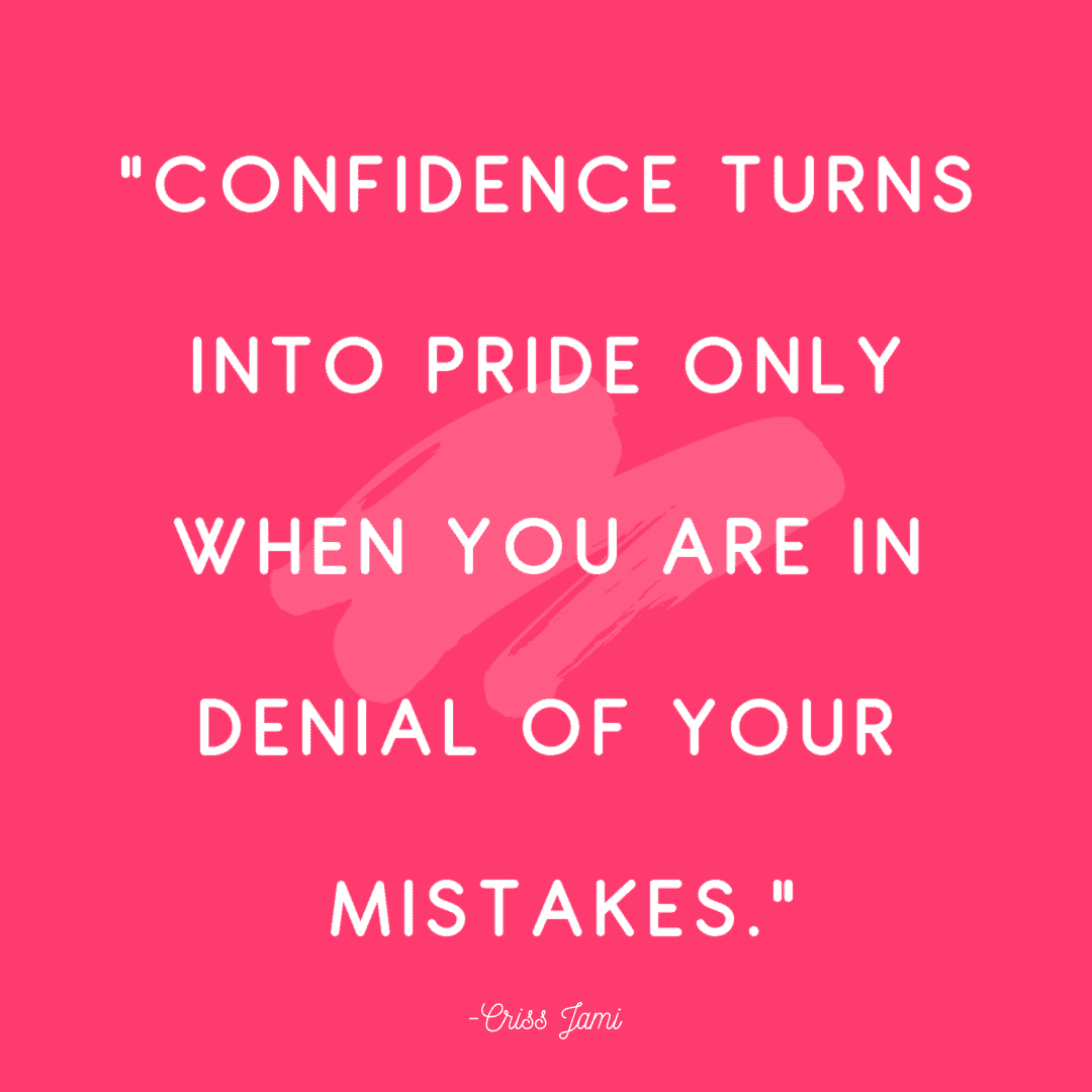 """""""Confidence turns into pride only when you are in denial of your mistakes."""""""
