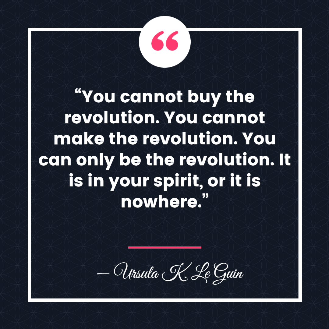 """""""You cannot buy the revolution. You cannot make the revolution. You can only be the revolution. It is in your spirit, or it is nowhere."""" ― Ursula K. Le Guin, The Dispossessed"""