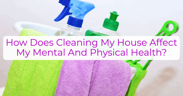 My Post 1 How Does Cleaning My House Affect My Mental And Physical Health?