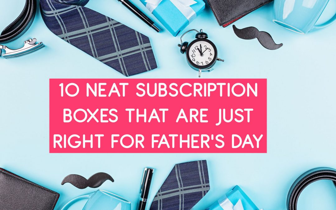 10 Neat Subscription Boxes That Are Just Right for Father's Day