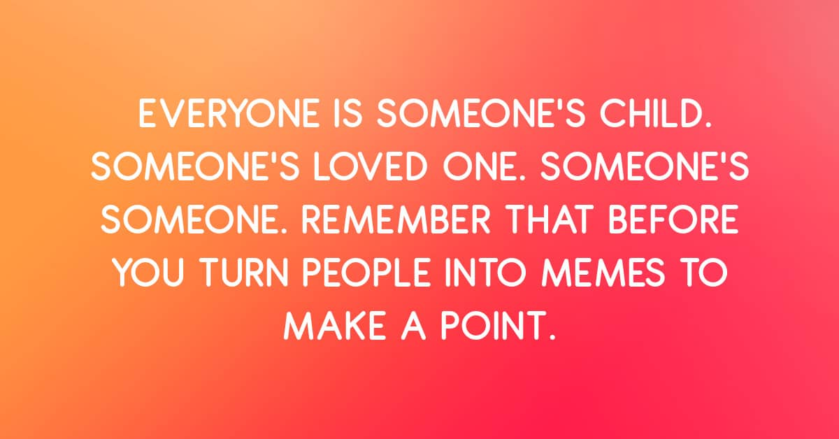 Everyone Is Someone's Loved One. Remember That Before You Turn Them Into a Meme to Make a Point.