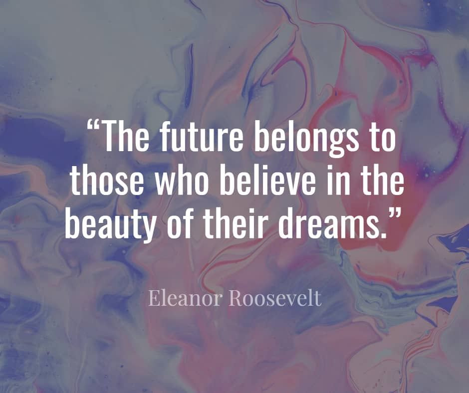 """""""The future belongs to those who believe in the beauty of their dreams."""" ―Eleanor Roosevelt"""
