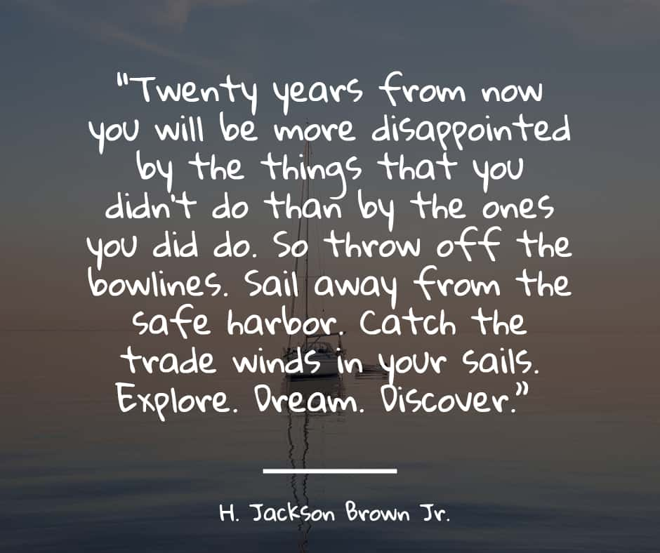 """""""Twenty years from now you will be more disappointed by the things that you didn't do than by the ones you did do. So throw off the bowlines. Sail away from the safe harbor. Catch the trade winds in your sails. Explore. Dream. Discover."""""""