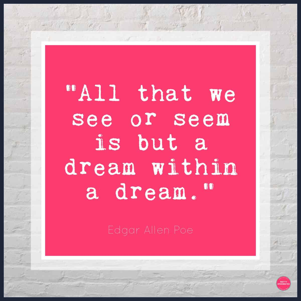 """""""All that we see or seem is but a dream within a dream."""" -―Edgar Allan Poe [quotes about dreams]"""