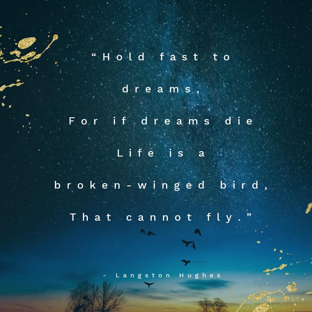 """For if dreams die Life is a broken-winged bird, That cannot fly."""""""