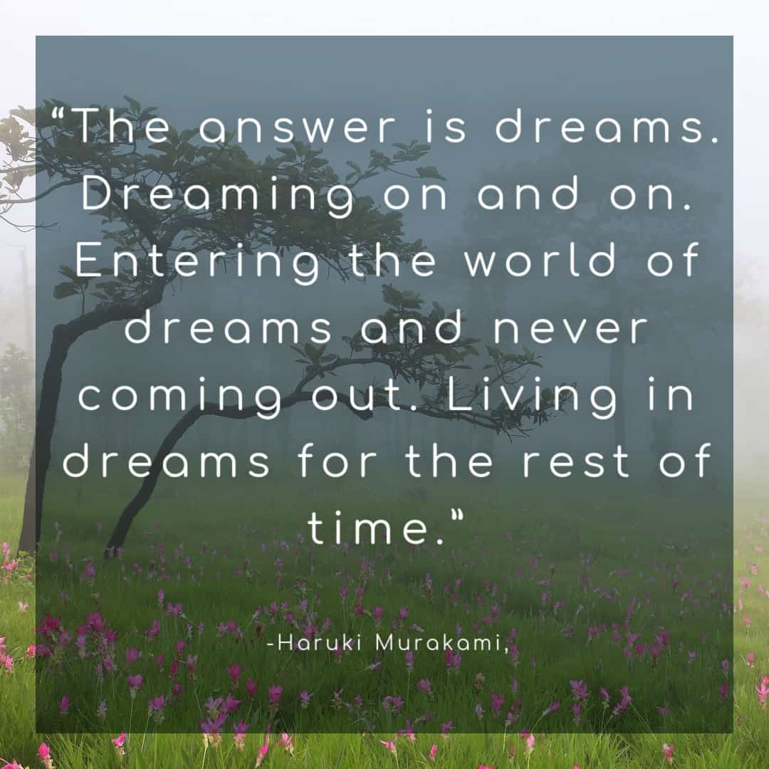 """""""The answer is dreams. Dreaming on and on. Entering the world of dreams and never coming out. Living in dreams for the rest of time."""""""