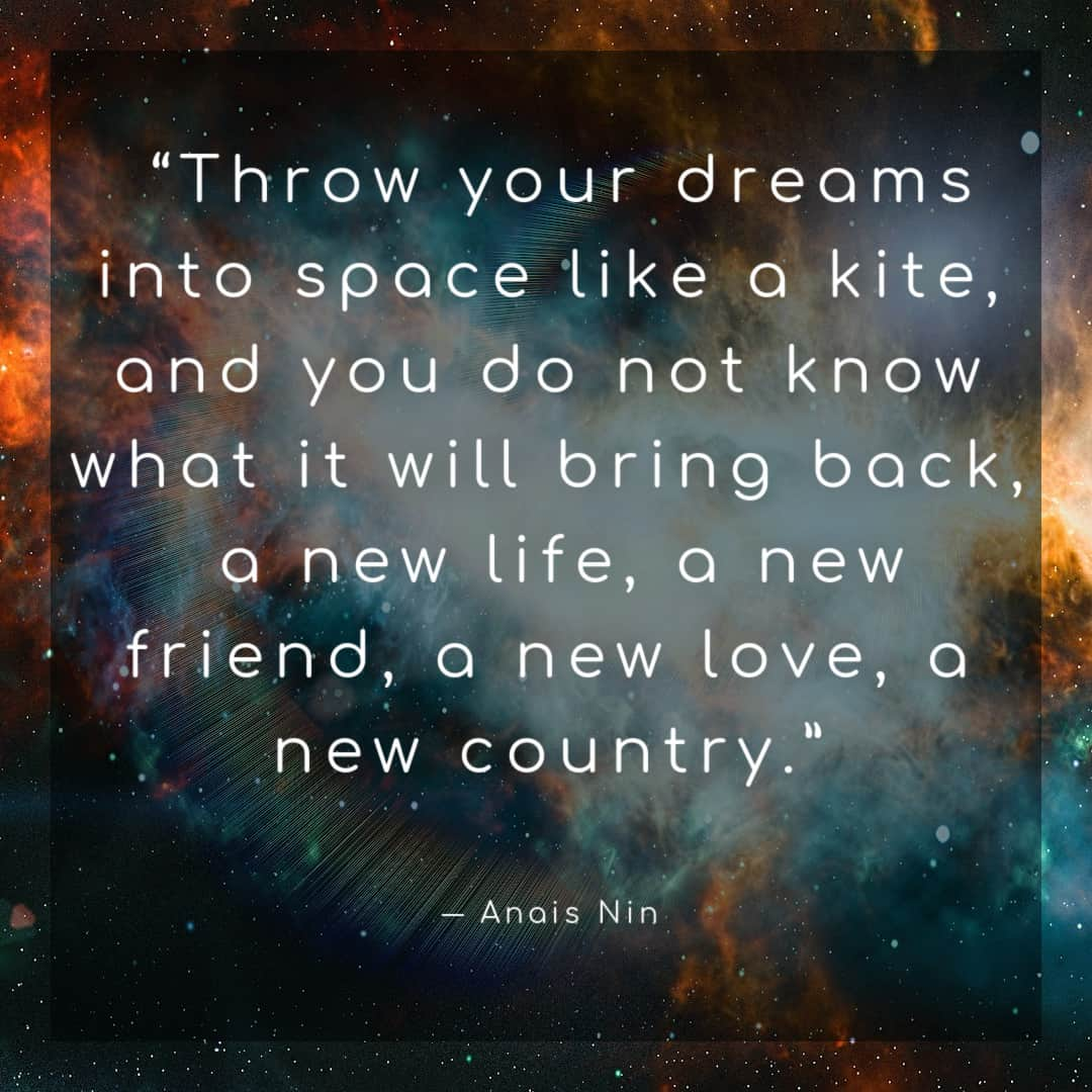 """""""Throw your dreams into space like a kite, and you do not know what it will bring back, a new life, a new friend, a new love, a new country."""" ―Anais Nin"""