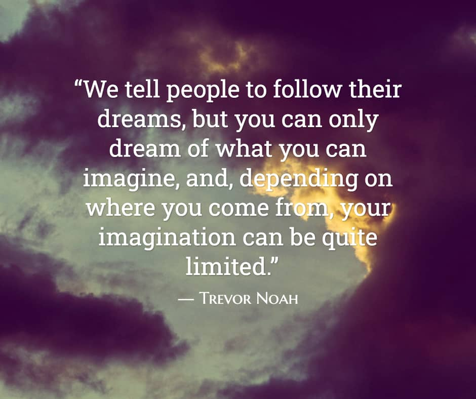 """""""We tell people to follow their dreams, but you can only dream of what you can imagine, and, depending on where you come from, your imagination can be quite limited."""" ―Trevor Noah,Born a Crime: Stories From a South African Childhood"""